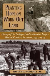 Planting Hope on Worn-out Land: The History of the Tuskegee Land Utilization Project : Macon County, Alabama, 1935-1959