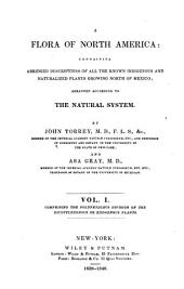 A Flora of North America: Containing Abridged Descriptions of All the Known-indigenous and Naturalized Plants Growing North of Mexico: Arranged According to the Natural System, Volume 1