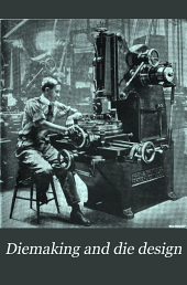 Diemaking and die design: a treatise on the design and practical application of different classes of dies for blanking, bending, forming and drawing sheet-metal parts, including modern diemaking practice and funamental principles of die construction