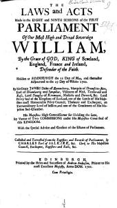 The Laws and Acts made in the eight and ninth sessions of the first Parliament of our ... Soveraign William, etc. 21 May, 1700-1 Feb. 1701