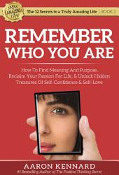 Remember Who You Are: How to Find Meaning and Purpose, Reclaim Your Passion For Life, and Unlock Hidden Treasures of Self-Confidence & Self-Love