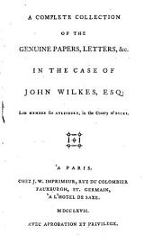 A Complete Collection of the Genuine Papers, Letters, &c. in the Case of John Wilkes, Esq: Late Member for Aylesbury, in the County of Bucks..
