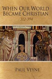 When Our World Became Christian: 312 - 394