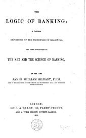 The Logic of Banking: A Familiar Exposition of the Principles of Reasoning, and Their Application to the Art and the Science of Banking, Volume 3
