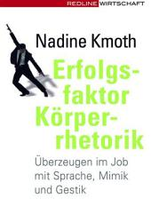 Erfolgsfaktor Körperrhetorik: Überzeugen im Job mit Sprache, Mimik und Gestik