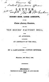Letter to the Right Hon. Lord Ashley, on the Cotton Factory Question, and the Ten Hours' Factory Bill: With an Appendix, Containing an Abstract of the Bill