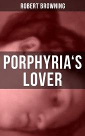 PORPHYRIA'S LOVER: A Psychological Poem from one of the most important Victorian poets and playwrights, regarded as a sage and philosopher-poet, known for My Last Duchess & The Pied Piper of Hamelin