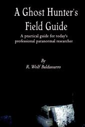 A Ghost Hunter's Field Guide: A Practical Guide for today's Professional paranormal Researcher
