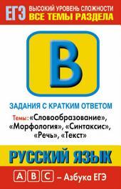 Русский язык. Задания с кратким ответом. Часть В. Темы: «Словообразование», «Морфология», «Синтаксис», «Речь», «Текст»