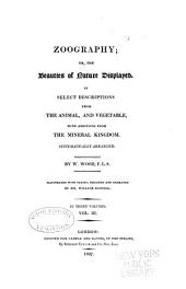 Zoography: Or, The Beauties of Nature Displayed. In Select Descriptions from the Animal, and Vegetable, with Additions from the Mineral Kingdom. Systematical Arranged, Volume 3
