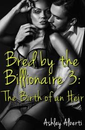 Bred by the Billionaire #3: The Birth of an Heir