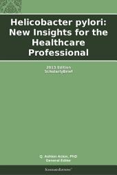 Helicobacter pylori: New Insights for the Healthcare Professional: 2013 Edition: ScholarlyBrief
