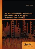 Die Wahrnehmung und Inszenierung der M   nnlichkeit in der Sitcom  How i met your mother  PDF