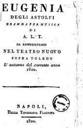 Eugenia degli Astolfi dramma per musica di A. L. T. da rappresentarsi nel Teatro Nuovo sopra Toledo l'autunno del corrente anno 1820 [la musica è del signor D. Stefano Pavesi, ...]