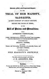 A Correct, Full and Impartial Report, of the Trial of Her Majesty, Caroline, Queen Consort of Great Britain, Before the House of Peers: On the Bill of Pains and Penalties; with Authentic Particulars ... Including at Large, Her Majesty's Defence