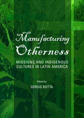 Manufacturing Otherness: Missions and Indigenous Cultures in Latin America