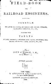 Field-book for Railroad Engineers: Containing Formulæ for Laying Out Curves, Determining Frog Angles, Levelling, Calculating Earth-work, Etc., Etc., Together with Tables of Radii, Ordinates, Delections, Long Chords, Logarithms, Logarithmic and Natural Sines, Tangents, Etc., Etc