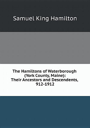 The Hamiltons of Waterborough  York County  Maine   Their Ancestors and Descendents  912 1912