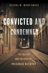 Convicted and Condemned: The Politics and Policies of Prisoner Reentry