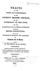 Tracts on the Origin and Independence of the Ancient British Church: On the Supremacy of the Pope, and the Inconsistency of All Foreign Jurisdiction with the British Constitution; and on the Differences Between the Churches of England and of Rome