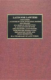 Latin for Lawyers: Containing I.A Course in Latin, with Legal Maxims and Phrases as a Basis of Instruction. II. A Collection of Over One Thousand Latin Maxims, with English Translations, Explanatory Notes, and Cross-references. III. A Vocabulary of Latin Words