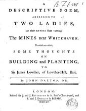 A Descriptive Poem, Addressed to Two Ladies, ... to which are Added, Some Thoughts on Building and Planting, to Sir James Lowther, of Lowther-Hall, Bart. By John Dalton: Volume 1