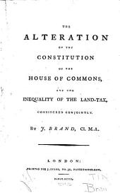 The Alteration of the Constitution of the House of Commons, and the Inequality of the Land-tax, Considered Conjointly