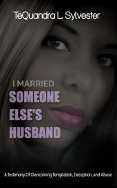 I Married Someone Else's Husband: A Testimony of Overcoming Temptation, Deception, And Abuse