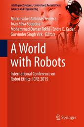 A World with Robots: International Conference on Robot Ethics: ICRE 2015