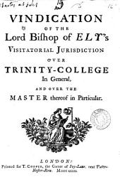 A Vindication of the Lord Bishop of Ely's Visitatorial Jurisdiction Over Trinity-College in General, and Over the Master Thereof in Particular..
