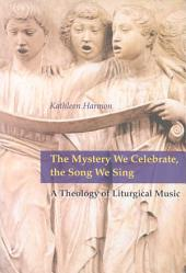 The Mystery We Celebrate, the Song We Sing: A Theology of Liturgical Music