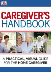 Caregiver's Handbook: A Practical, Visual Guide for the Home Caregiver