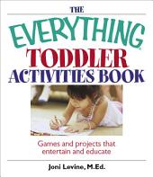 The Everything Toddler Activities Book: Games And Projects That Entertain And Educate, Edition 4