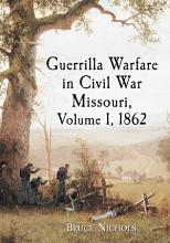 Guerrilla Warfare in Civil War Missouri  Volume I  1862 PDF