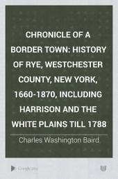Chronicle of a Border Town: History of Rye, Westchester County, New York, 1660-1870, Including Harrison and the White Plains Till 1788