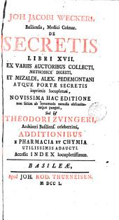 Joh. Jacobi Weckeri ... De secretis libri XVII: ex variis auctoribus collecti, methodice ...