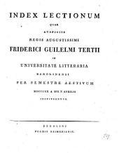 Index lectionum quae auspiciis Regis Augustissimi Guilelmi Secundi in Universitate Litteraria Friderica Guilelma per semestre ... habebuntur