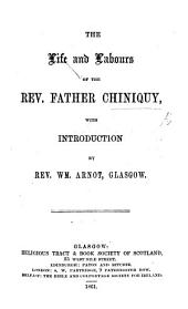 The Life and Labours of the Rev. Father Chiniquy, with Introduction by Rev. Wm Arnot. [An Autobiography. With a Portrait.]