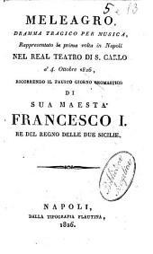 Meleagro, dramma tragico per musica, rappresentato la prima volta in Napoli nel Real Teatro di S. Carlo a' 4. ottobre 1826, ricorrendo il fausto giorno onomastico di sua maestà Francesco 1. re del regno delle Due Sicilie