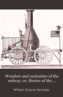Wonders and Curiosities of the Railway  Or  Stories of the Locomotive in Every Land PDF