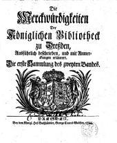 Die Merckwürdigkeiten Der Königlichen Bibliotheck zu Dreßden: Ausführlich beschrieben, und mit Anmerckungen erläutert, Band 2,Ausgabe 1
