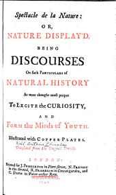 Spectacle de la Nature: Or, Nature Display'd: Being Discourses on Such Particulars of Natural History as Were Thought Most Proper to Excite the Curiosity, and Form the Minds of Youth. Illustrated with Copper Plates