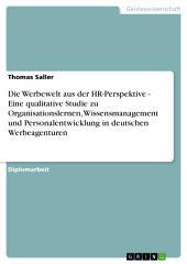 Die Werbewelt aus der HR-Perspektive - Eine qualitative Studie zu Organisationslernen, Wissensmanagement und Personalentwicklung in deutschen Werbeagenturen