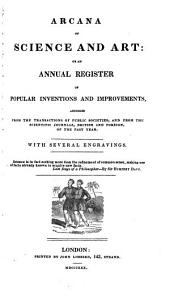 Arcana of Science and Art, Or an Annual Register of Popular Inventions and Improvements, Abridged from the Transactions of Public Societies, and from the Scientific Journals, British and Foreign, of the Past Year