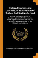 History  Directory  and Gazetteer  of the Counties of Durham and Northumberland  And the Towns and Counties of Newcastle Upon Tyne and Berwick Upon Tw PDF