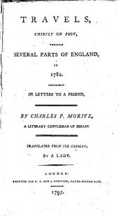 Travels, Chiefly on Foot, Through Several Parts of England, in 1782: Described in Letters to a Friend