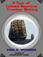 A Year of Colonial American Frontier History: A Daily Pioneer History of the American Colonial Frontier