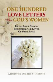 ONE HUNDRED LOVE LETTERS FOR GOD'S WOMEN: FROM: JESUS, SAVIOR, REDEEMER AND LOVER OF YOUR SOUL!