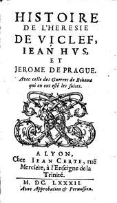 Histoire De L'Heresie De Viclef, Iean Hus, Et Jerome De Prague: Avec celle des Guerres de Boheme qui en ont esté les suites, Volume1