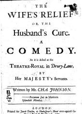 The Wife's Relief: Or, The Husband's Cure. A Comedy. As it is Acted at the Theatre-Royal in Drury-Lane, by Her Majesty's Servants